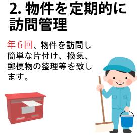 2.物件を定期的に訪問管理、年4回、物件を訪問し簡単な片付け、換気、郵便物の整理等を致します。